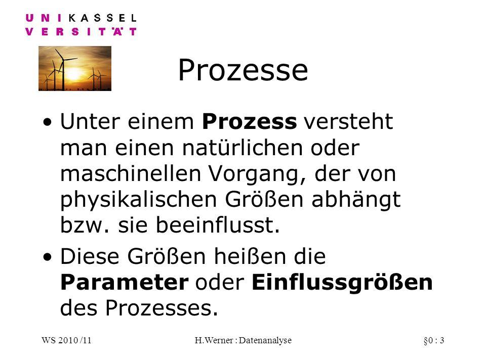 WS 2010 /11H.Werner : Datenanalyse§0 : 3 Prozesse Unter einem Prozess versteht man einen natürlichen oder maschinellen Vorgang, der von physikalischen Größen abhängt bzw.