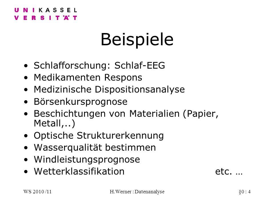 WS 2010 /11H.Werner : Datenanalyse§0 : 4 Beispiele Schlafforschung: Schlaf-EEG Medikamenten Respons Medizinische Dispositionsanalyse Börsenkursprognose Beschichtungen von Materialien (Papier, Metall,..) Optische Strukturerkennung Wasserqualität bestimmen Windleistungsprognose Wetterklassifikationetc.