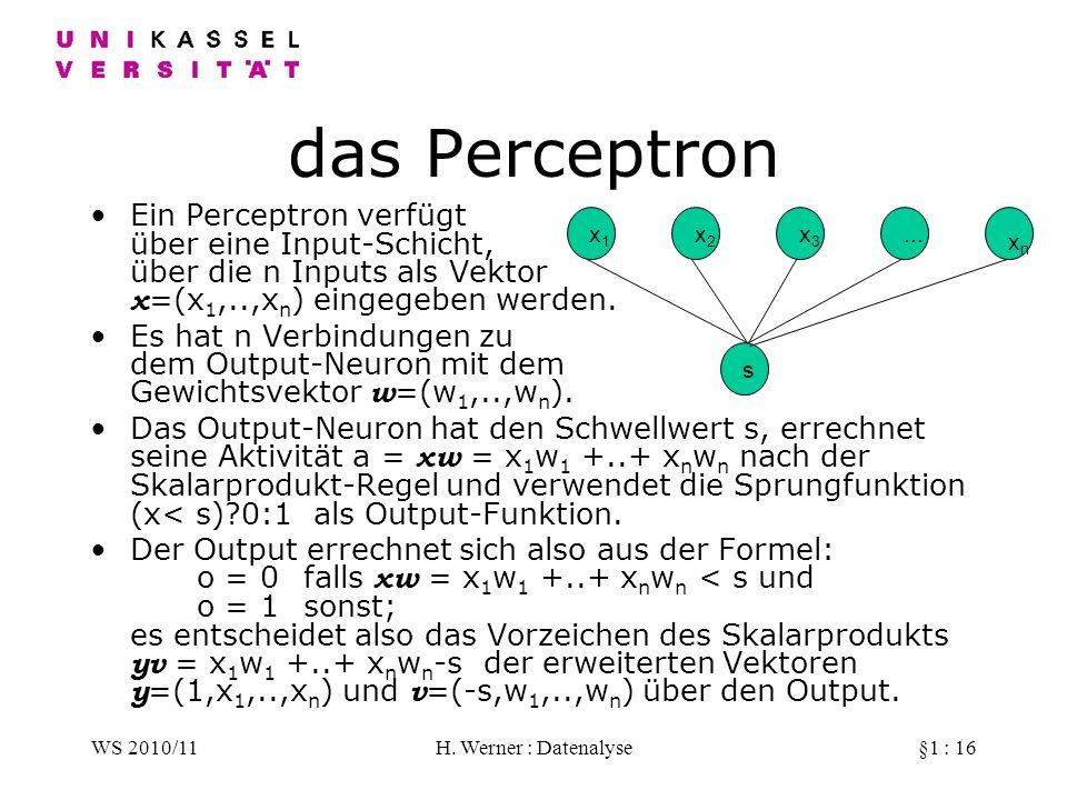 WS 2010/11H. Werner : Datenalyse§1 : 16 das Perceptron Ein Perceptron verfügt über eine Input-Schicht, über die n Inputs als Vektor x =(x 1,..,x n ) e