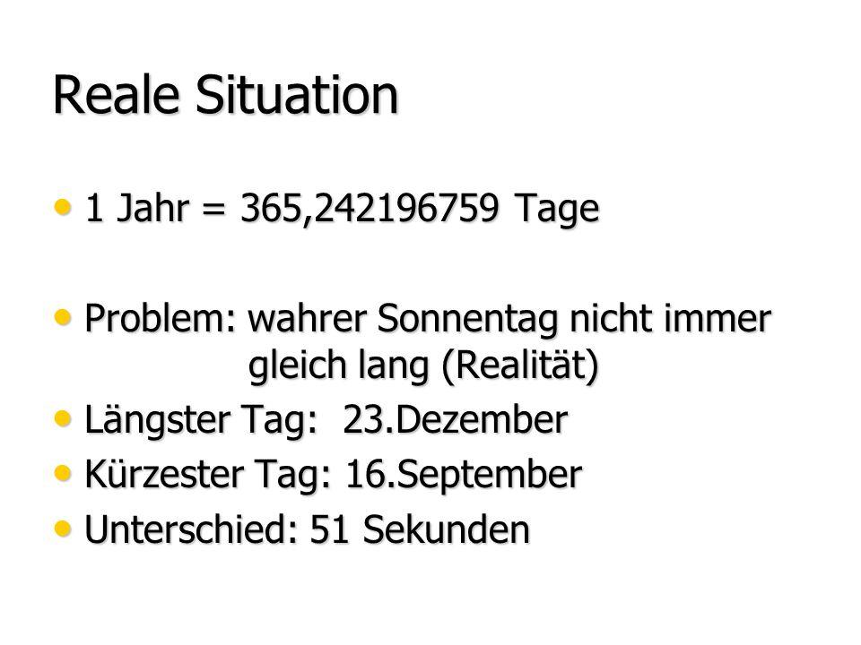 Reale Situation 1 Jahr = 365,242196759 Tage 1 Jahr = 365,242196759 Tage Problem: wahrer Sonnentag nicht immer gleich lang (Realität) Problem: wahrer S
