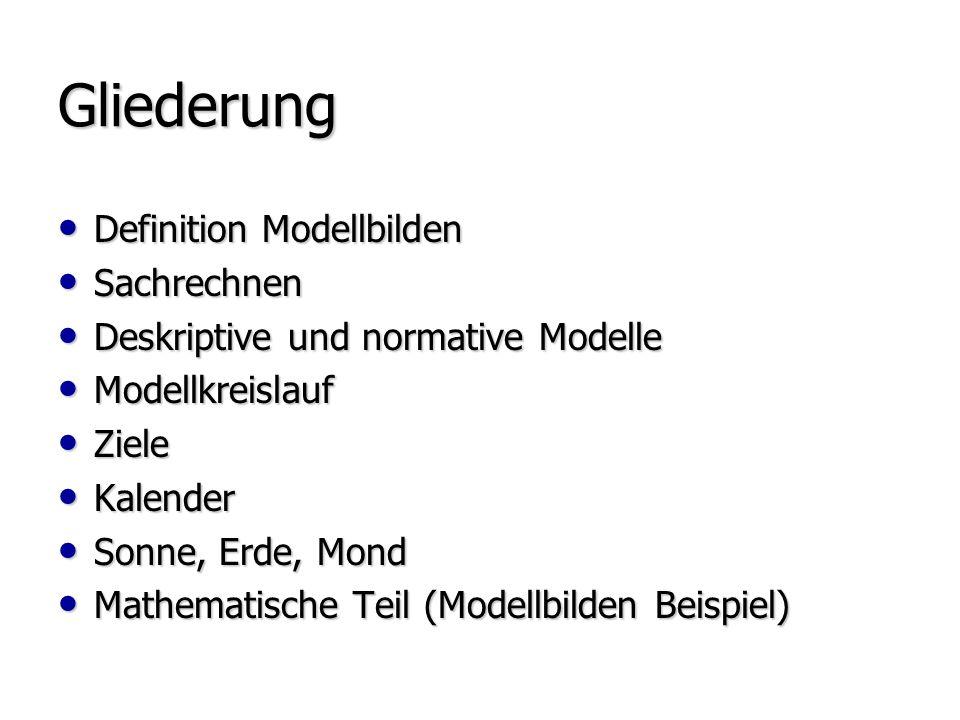 Gliederung Definition Modellbilden Definition Modellbilden Sachrechnen Sachrechnen Deskriptive und normative Modelle Deskriptive und normative Modelle Modellkreislauf Modellkreislauf Ziele Ziele Kalender Kalender Sonne, Erde, Mond Sonne, Erde, Mond Mathematische Teil (Modellbilden Beispiel) Mathematische Teil (Modellbilden Beispiel)