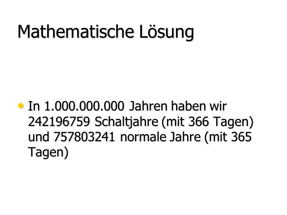 Mathematische Lösung In 1.000.000.000 Jahren haben wir 242196759 Schaltjahre (mit 366 Tagen) und 757803241 normale Jahre (mit 365 Tagen) In 1.000.000.000 Jahren haben wir 242196759 Schaltjahre (mit 366 Tagen) und 757803241 normale Jahre (mit 365 Tagen)
