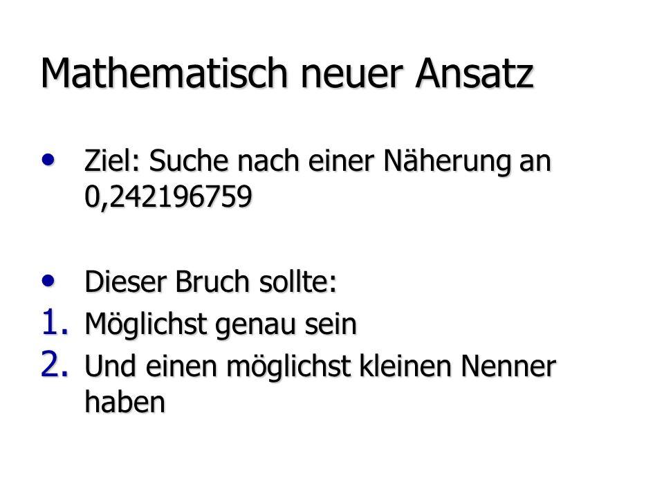 Mathematisch neuer Ansatz Ziel: Suche nach einer Näherung an 0,242196759 Ziel: Suche nach einer Näherung an 0,242196759 Dieser Bruch sollte: Dieser Bruch sollte: 1.