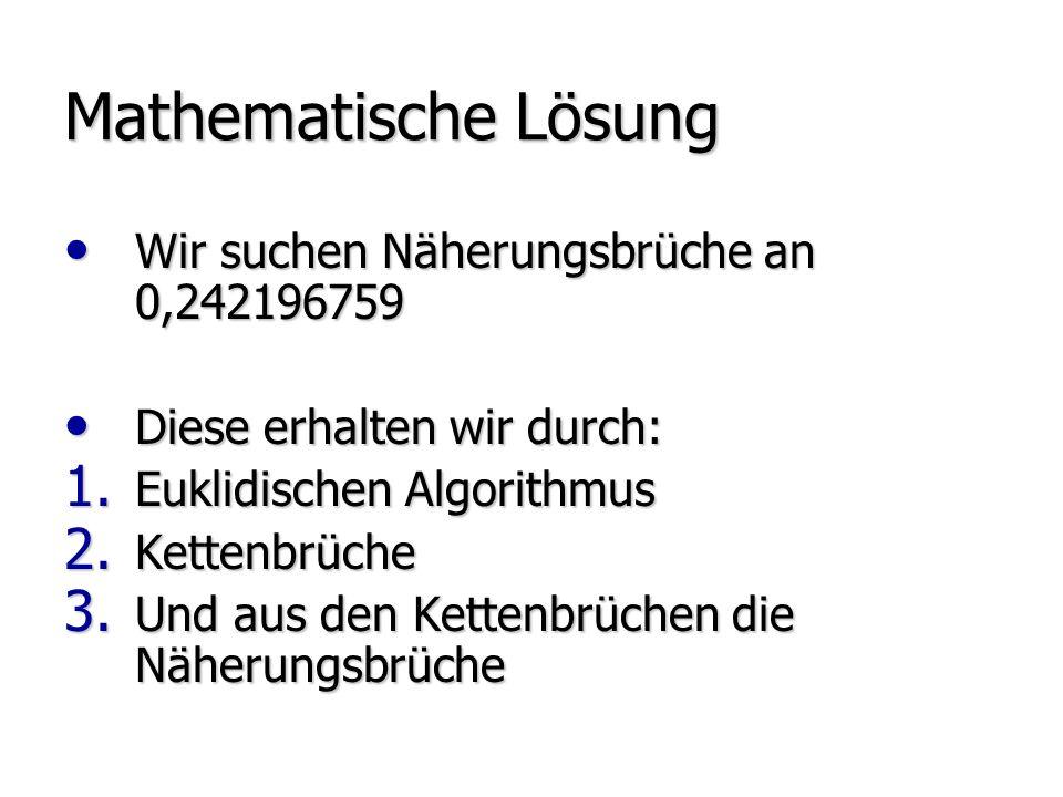 Mathematische Lösung Wir suchen Näherungsbrüche an 0,242196759 Wir suchen Näherungsbrüche an 0,242196759 Diese erhalten wir durch: Diese erhalten wir durch: 1.
