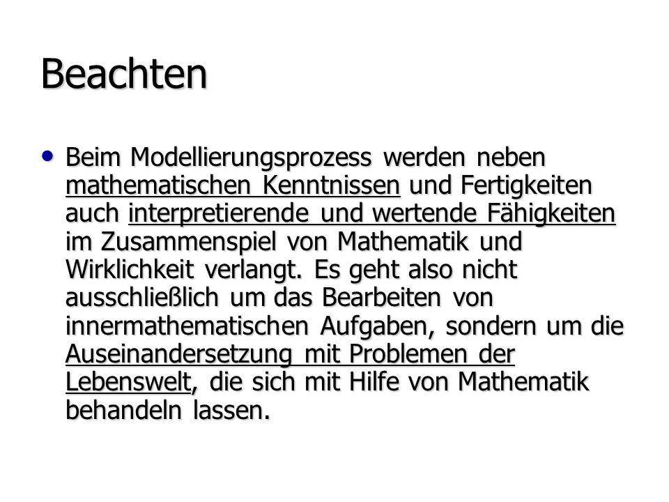 Beachten Beim Modellierungsprozess werden neben mathematischen Kenntnissen und Fertigkeiten auch interpretierende und wertende Fähigkeiten im Zusammenspiel von Mathematik und Wirklichkeit verlangt.