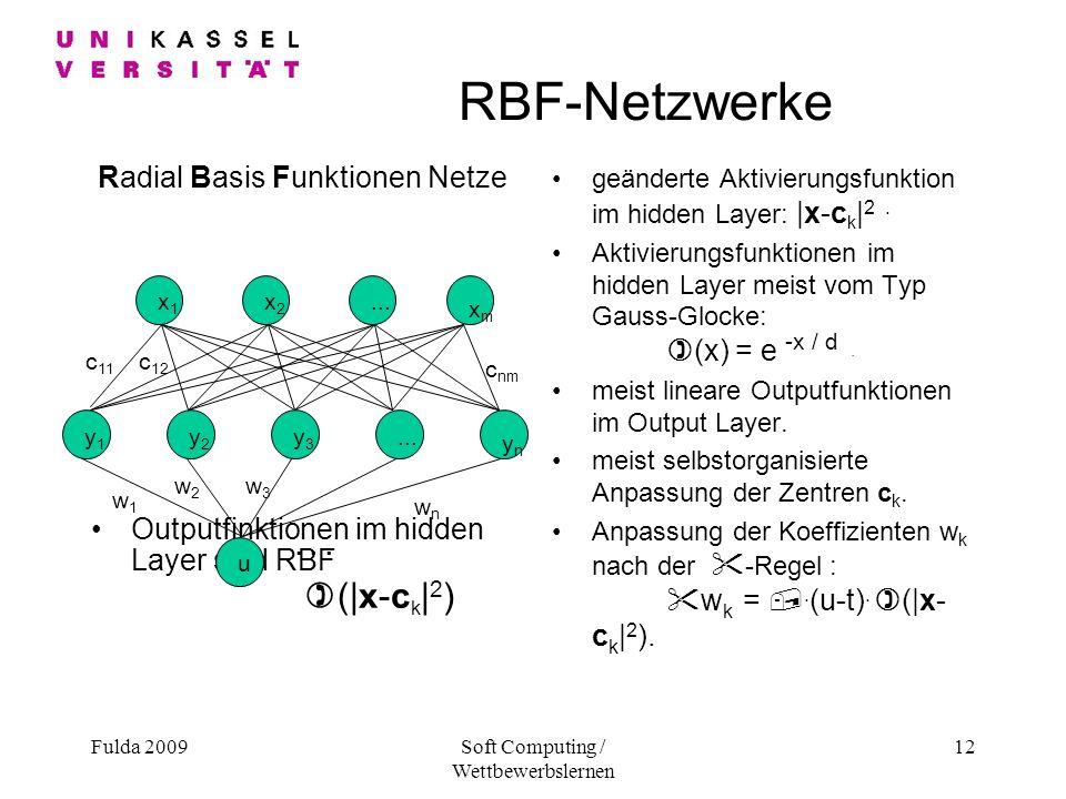 Fulda 2009Soft Computing / Wettbewerbslernen 12 RBF-Netzwerke Radial Basis Funktionen Netze Outputfinktionen im hidden Layer sind RBF )(|x-c k | 2 ) geänderte Aktivierungsfunktion im hidden Layer: |x-c k | 2.