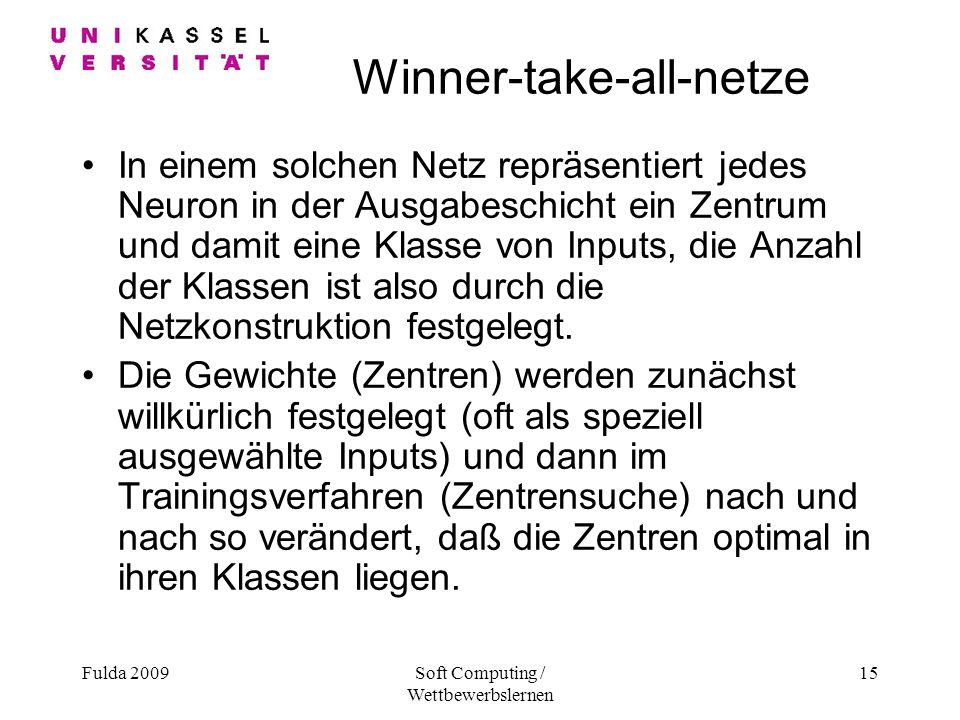Fulda 2009Soft Computing / Wettbewerbslernen 15 Winner-take-all-netze In einem solchen Netz repräsentiert jedes Neuron in der Ausgabeschicht ein Zentrum und damit eine Klasse von Inputs, die Anzahl der Klassen ist also durch die Netzkonstruktion festgelegt.