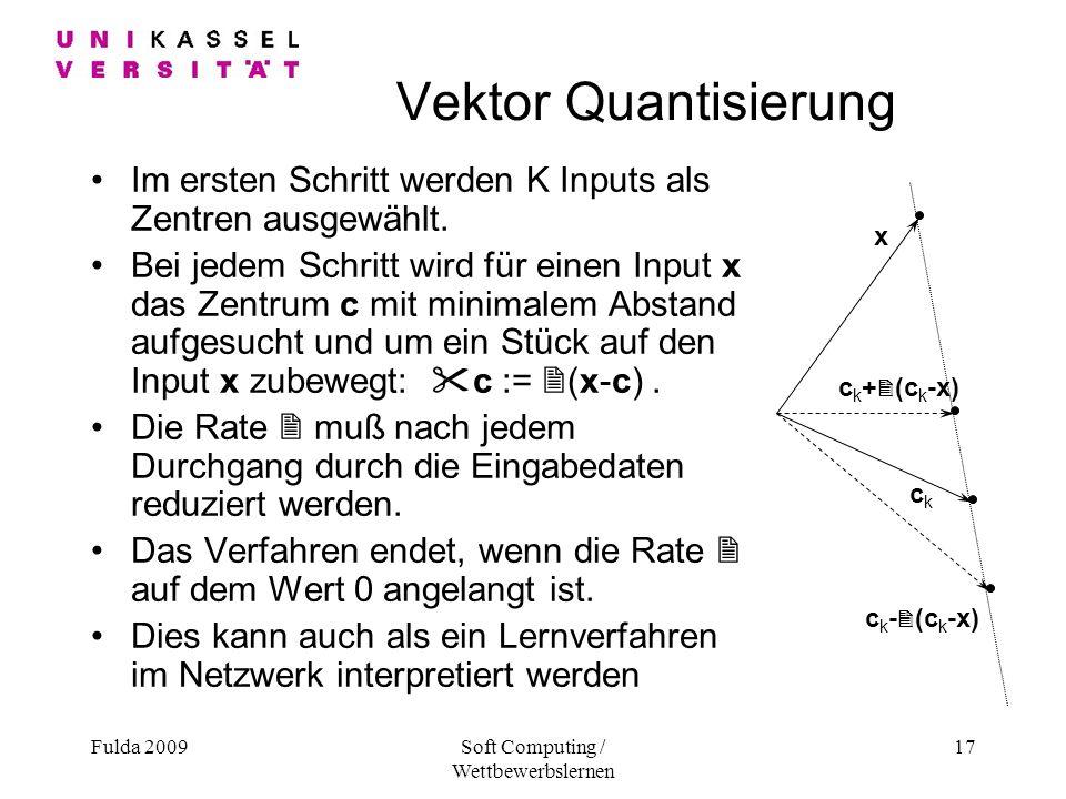Fulda 2009Soft Computing / Wettbewerbslernen 17 Vektor Quantisierung Im ersten Schritt werden K Inputs als Zentren ausgewählt.