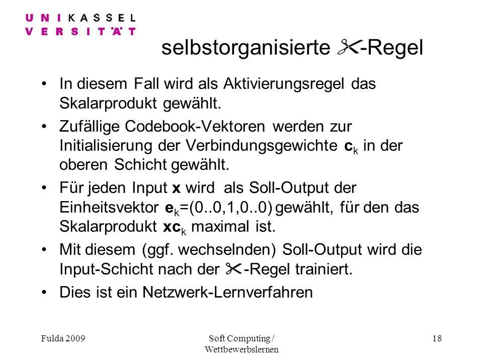 Fulda 2009Soft Computing / Wettbewerbslernen 18 selbstorganisierte -Regel In diesem Fall wird als Aktivierungsregel das Skalarprodukt gewählt.