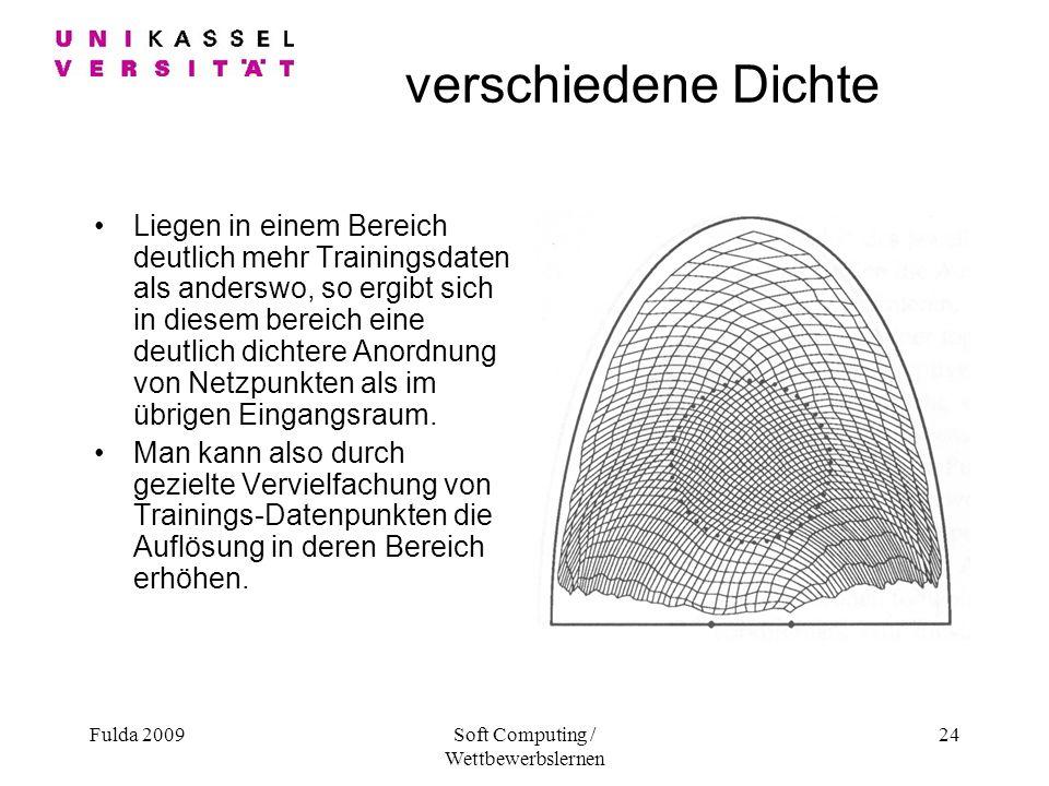 Fulda 2009Soft Computing / Wettbewerbslernen 24 verschiedene Dichte Liegen in einem Bereich deutlich mehr Trainingsdaten als anderswo, so ergibt sich in diesem bereich eine deutlich dichtere Anordnung von Netzpunkten als im übrigen Eingangsraum.