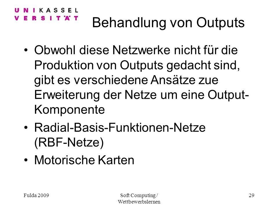 Fulda 2009Soft Computing / Wettbewerbslernen 29 Behandlung von Outputs Obwohl diese Netzwerke nicht für die Produktion von Outputs gedacht sind, gibt es verschiedene Ansätze zue Erweiterung der Netze um eine Output- Komponente Radial-Basis-Funktionen-Netze (RBF-Netze) Motorische Karten