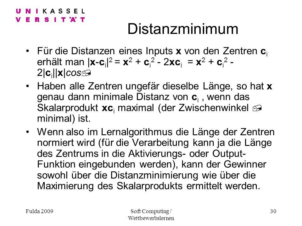 Fulda 2009Soft Computing / Wettbewerbslernen 30 Distanzminimum Für die Distanzen eines Inputs x von den Zentren c i erhält man |x-c i | 2 = x 2 + c i 2 - 2xc i = x 2 + c i 2 - 2|c i ||x|cos, Haben alle Zentren ungefär dieselbe Länge, so hat x genau dann minimale Distanz von c i, wenn das Skalarprodukt xc i maximal (der Zwischenwinkel, minimal) ist.