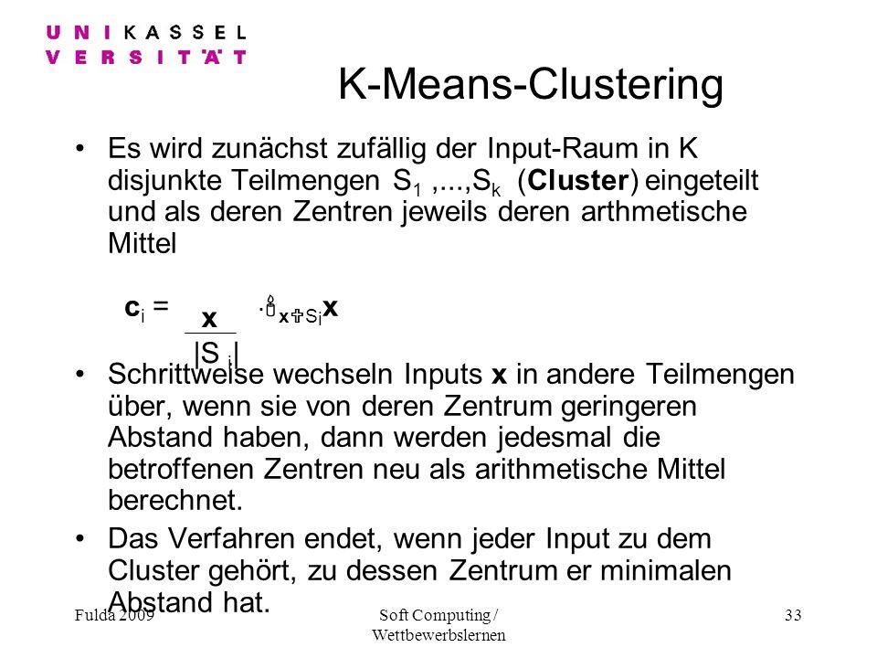 Fulda 2009Soft Computing / Wettbewerbslernen 33 K-Means-Clustering Es wird zunächst zufällig der Input-Raum in K disjunkte Teilmengen S 1,...,S k (Cluster) eingeteilt und als deren Zentren jeweils deren arthmetische Mittel c i =.