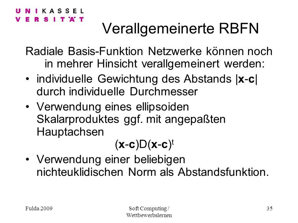 Fulda 2009Soft Computing / Wettbewerbslernen 35 Verallgemeinerte RBFN Radiale Basis-Funktion Netzwerke können noch in mehrer Hinsicht verallgemeinert werden: individuelle Gewichtung des Abstands |x-c| durch individuelle Durchmesser Verwendung eines ellipsoiden Skalarproduktes ggf.
