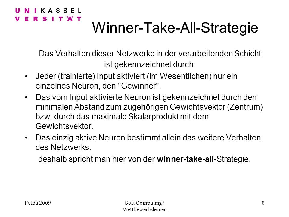 Fulda 2009Soft Computing / Wettbewerbslernen 8 Winner-Take-All-Strategie Das Verhalten dieser Netzwerke in der verarbeitenden Schicht ist gekennzeichnet durch: Jeder (trainierte) Input aktiviert (im Wesentlichen) nur ein einzelnes Neuron, den Gewinner .