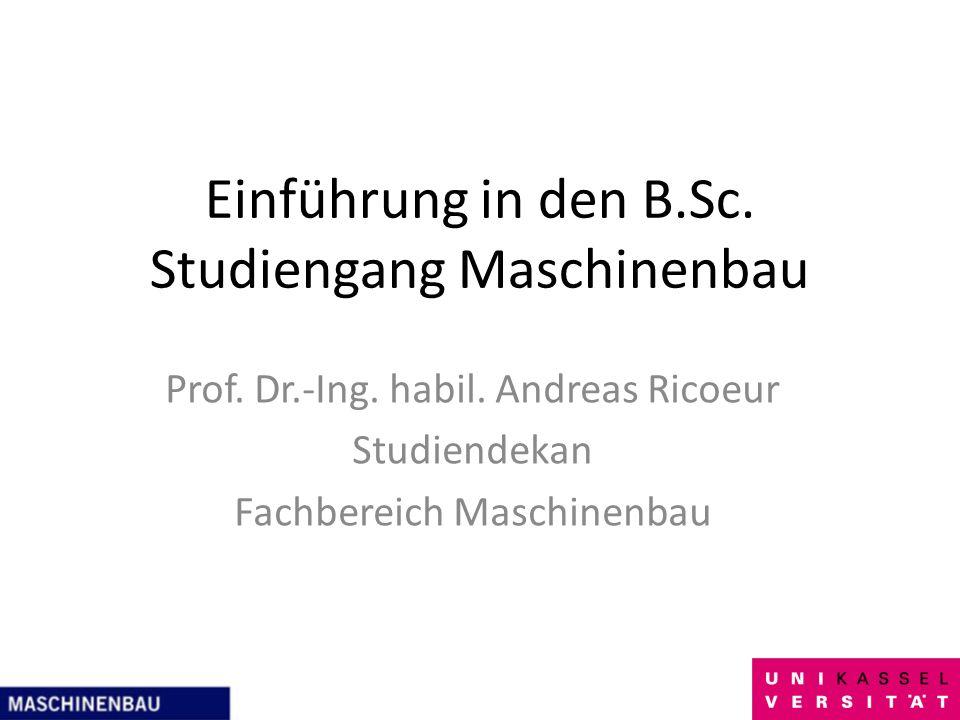 Einführung in den B.Sc. Studiengang Maschinenbau Prof. Dr.-Ing. habil. Andreas Ricoeur Studiendekan Fachbereich Maschinenbau