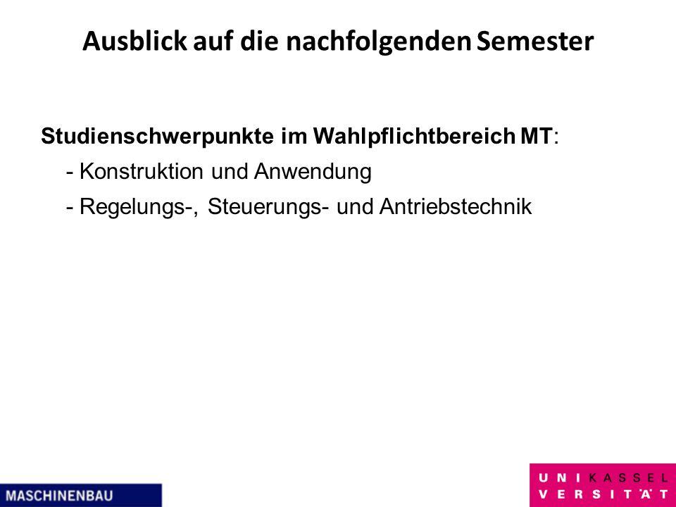 Ausblick auf die nachfolgenden Semester Studienschwerpunkte im Wahlpflichtbereich MT: - Konstruktion und Anwendung - Regelungs-, Steuerungs- und Antri