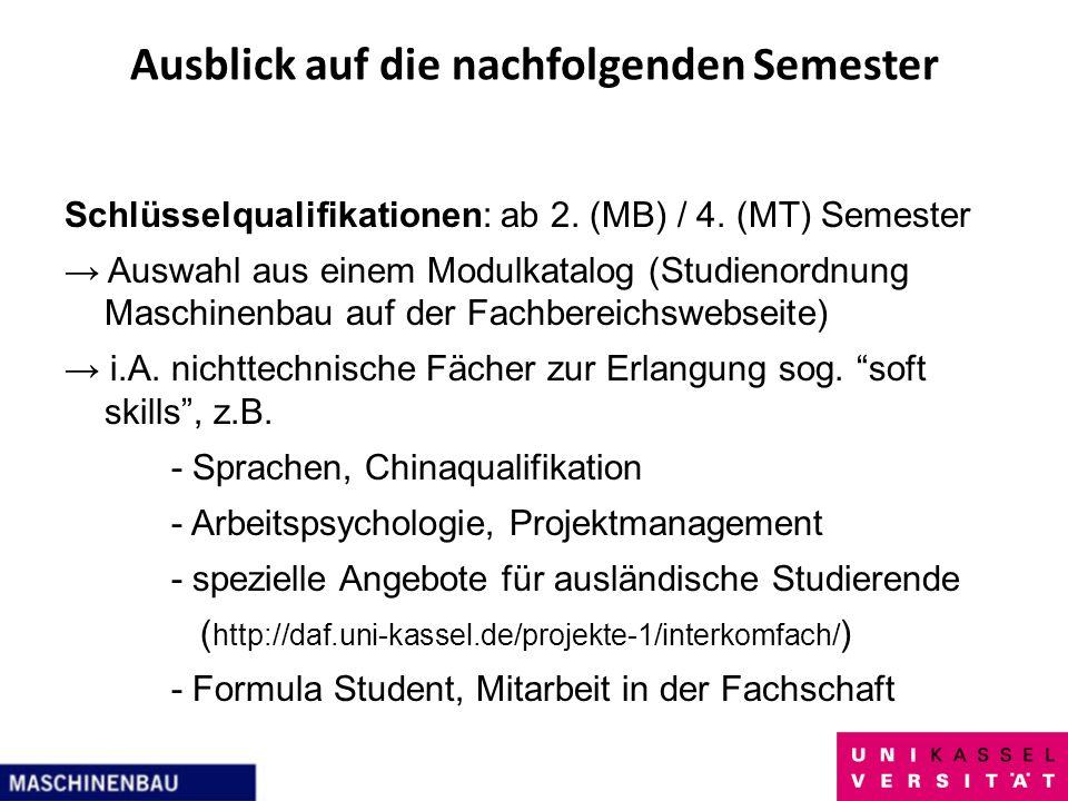 Ausblick auf die nachfolgenden Semester Schlüsselqualifikationen: ab 2. (MB) / 4. (MT) Semester Auswahl aus einem Modulkatalog (Studienordnung Maschin
