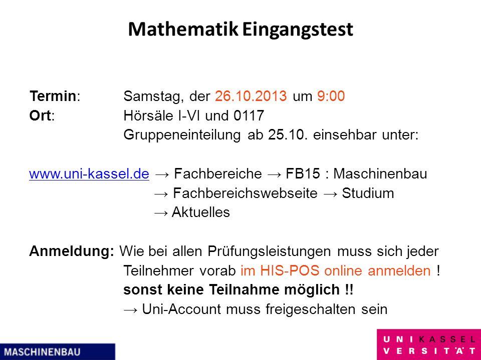 Mathematik Eingangstest Termin:Samstag, der 26.10.2013 um 9:00 Ort:Hörsäle I-VI und 0117 Gruppeneinteilung ab 25.10. einsehbar unter: www.uni-kassel.d