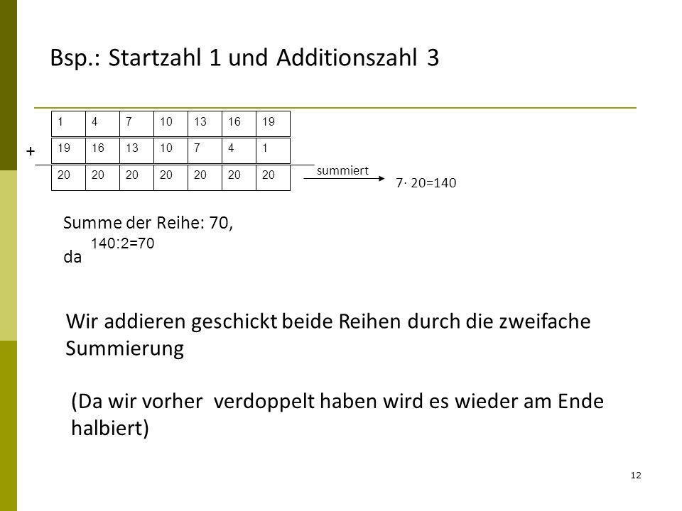 12 14710131619 161310741 + 20 summiert 7 20=140 140 : 2=70 Summe der Reihe: 70, da Bsp.: Startzahl 1 und Additionszahl 3 Wir addieren geschickt beide