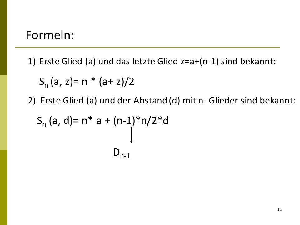 16 Formeln: 1)Erste Glied (a) und das letzte Glied z=a+(n-1) sind bekannt: S n (a, z)= n * (a+ z)/2 2) Erste Glied (a) und der Abstand (d) mit n- Glie