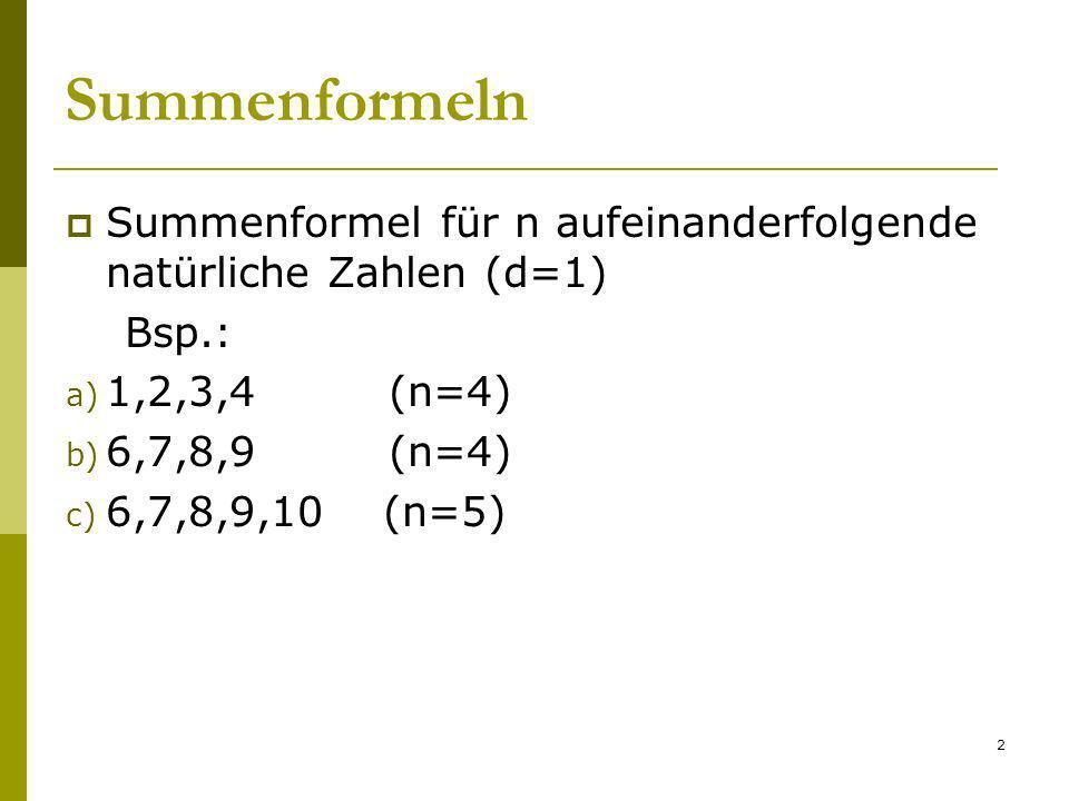 2 Summenformeln Summenformel für n aufeinanderfolgende natürliche Zahlen (d=1) Bsp.: a) 1,2,3,4 (n=4) b) 6,7,8,9 (n=4) c) 6,7,8,9,10 (n=5)