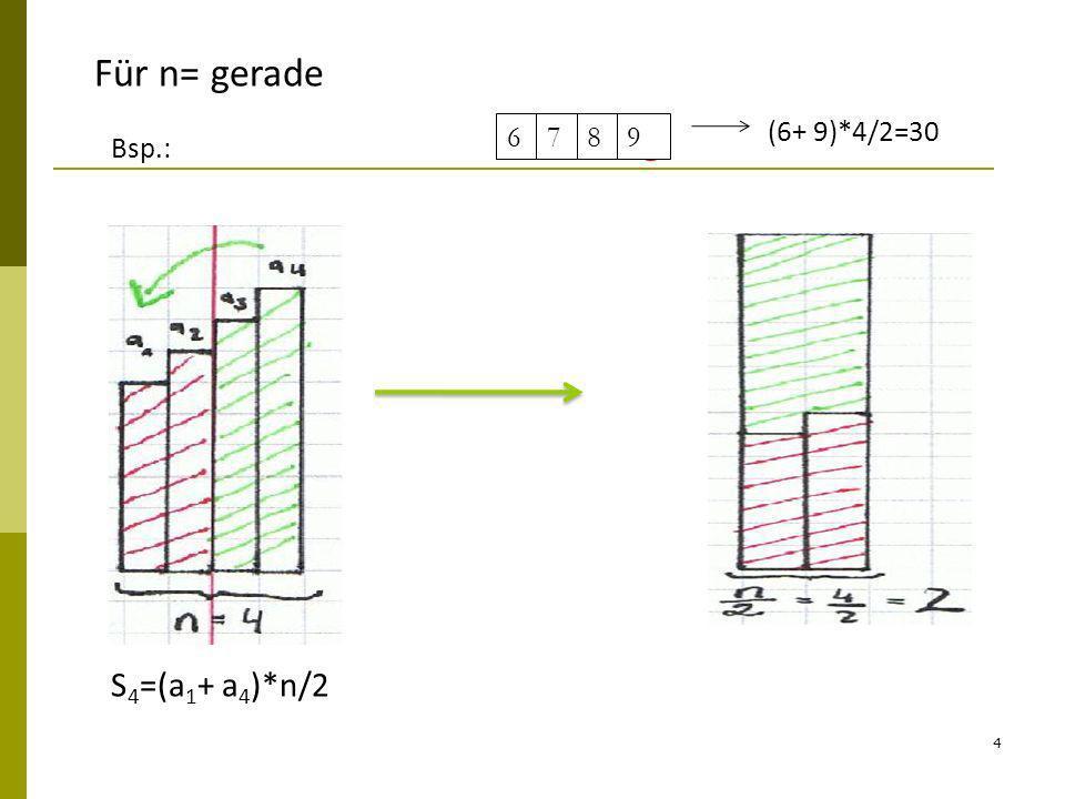 4 Für n= gerade Bsp.: S 4 =(a 1 + a 4 )*n/2 6789 (6+ 9)*4/2=30