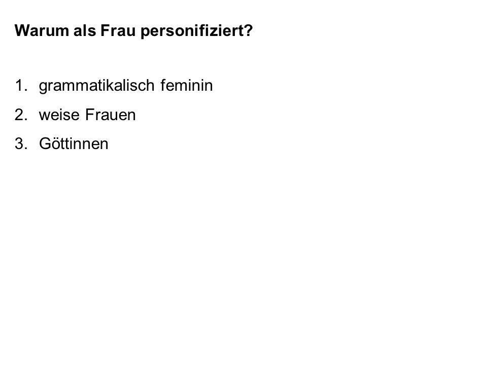 Warum als Frau personifiziert? 1.grammatikalisch feminin 2.weise Frauen 3.Göttinnen