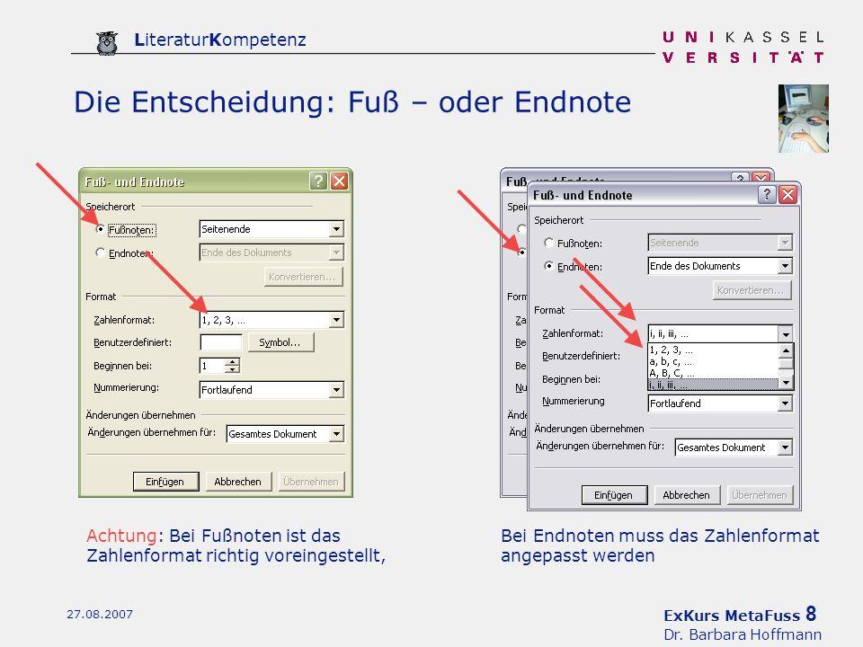 ExKurs MetaFuss 8 Dr. Barbara Hoffmann LiteraturKompetenz 27.08.2007 Die Entscheidung: Fuß – oder Endnote Achtung: Bei Fußnoten ist das Zahlenformat r
