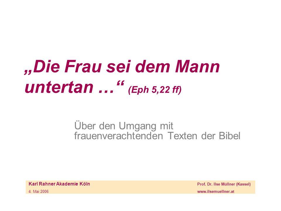 Die Frau sei dem Mann untertan … (Eph 5,22 ff) Über den Umgang mit frauenverachtenden Texten der Bibel Karl Rahner Akademie Köln Prof. Dr. Ilse Müllne