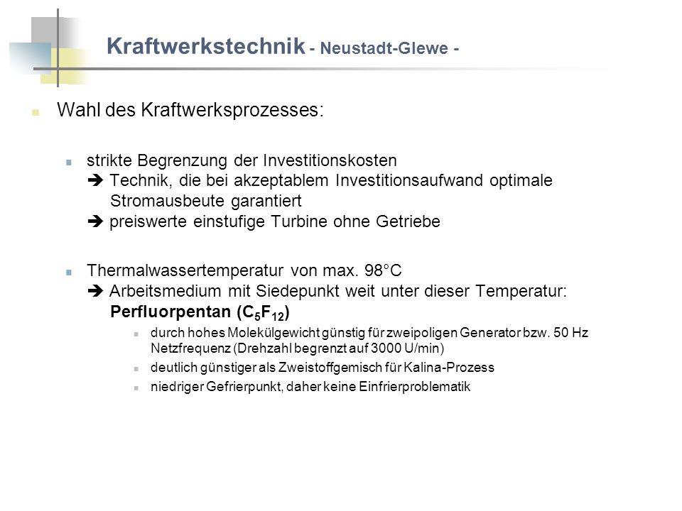 Kraftwerkstechnik - Neustadt-Glewe - Wahl des Kraftwerksprozesses: strikte Begrenzung der Investitionskosten Technik, die bei akzeptablem Investitionsaufwand optimale Stromausbeute garantiert preiswerte einstufige Turbine ohne Getriebe Thermalwassertemperatur von max.