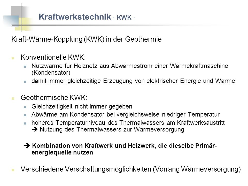 Kraftwerkstechnik - KWK - Kraft-Wärme-Kopplung (KWK) in der Geothermie Konventionelle KWK: Nutzwärme für Heiznetz aus Abwärmestrom einer Wärmekraftmaschine (Kondensator) damit immer gleichzeitige Erzeugung von elektrischer Energie und Wärme Geothermische KWK: Gleichzeitigkeit nicht immer gegeben Abwärme am Kondensator bei vergleichsweise niedriger Temperatur höheres Temperaturniveau des Thermalwassers am Kraftwerksaustritt Nutzung des Thermalwassers zur Wärmeversorgung Kombination von Kraftwerk und Heizwerk, die dieselbe Primär- energiequelle nutzen Verschiedene Verschaltungsmöglichkeiten (Vorrang Wärmeversorgung)
