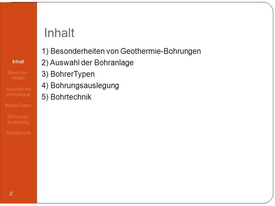 Inhalt 1) Besonderheiten von Geothermie-Bohrungen 2) Auswahl der Bohranlage 3) BohrerTypen 4) Bohrungsauslegung 5) Bohrtechnik Inhalt Besonder- heiten