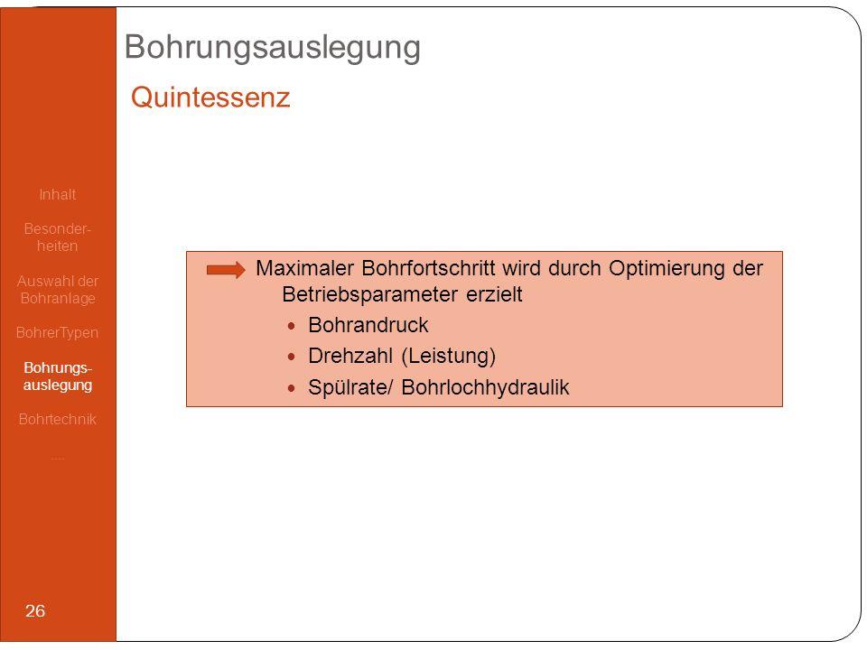Bohrungsauslegung Quintessenz Maximaler Bohrfortschritt wird durch Optimierung der Betriebsparameter erzielt Bohrandruck Drehzahl (Leistung) Spülrate/