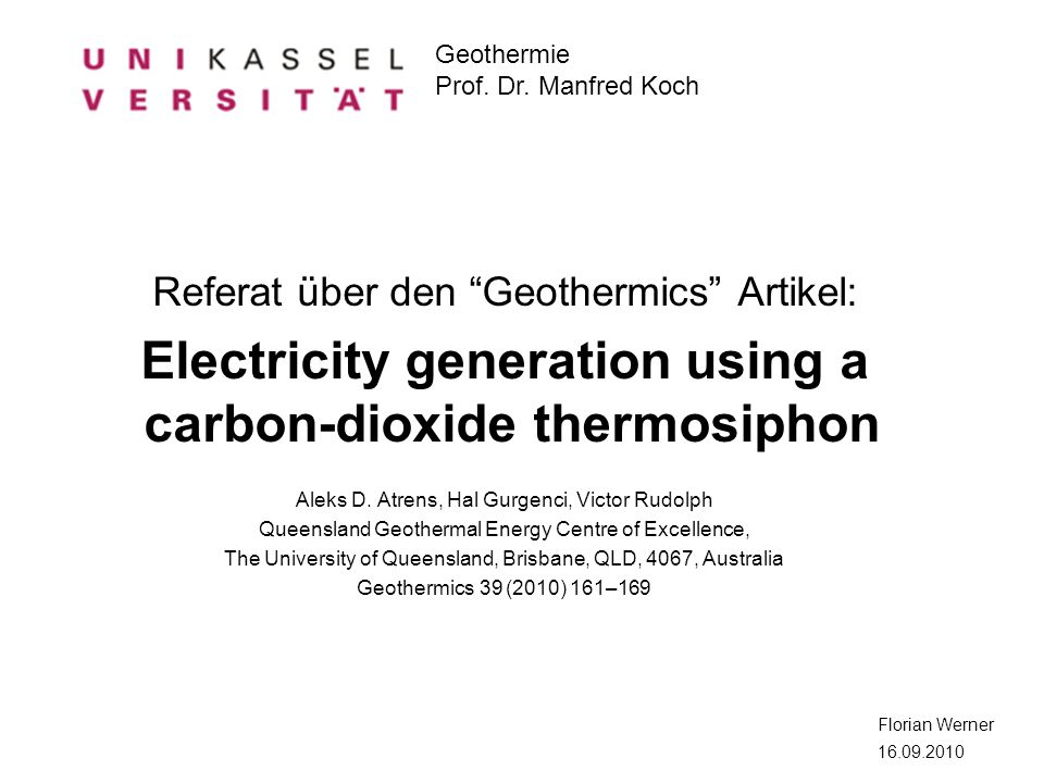 Geothermie Prof. Dr. Manfred Koch Florian Werner 16.09.2010 Referat über den Geothermics Artikel: Electricity generation using a carbon-dioxide thermo