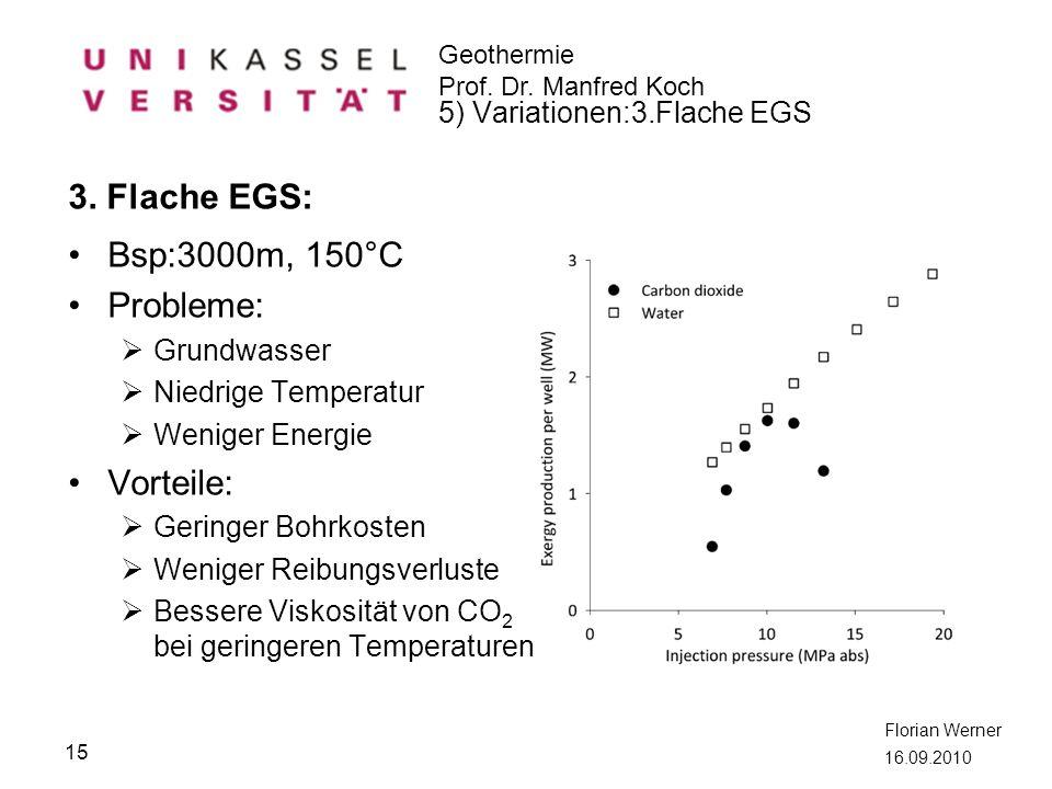 Geothermie Prof. Dr. Manfred Koch Florian Werner 16.09.2010 3. Flache EGS: Bsp:3000m, 150°C Probleme: Grundwasser Niedrige Temperatur Weniger Energie