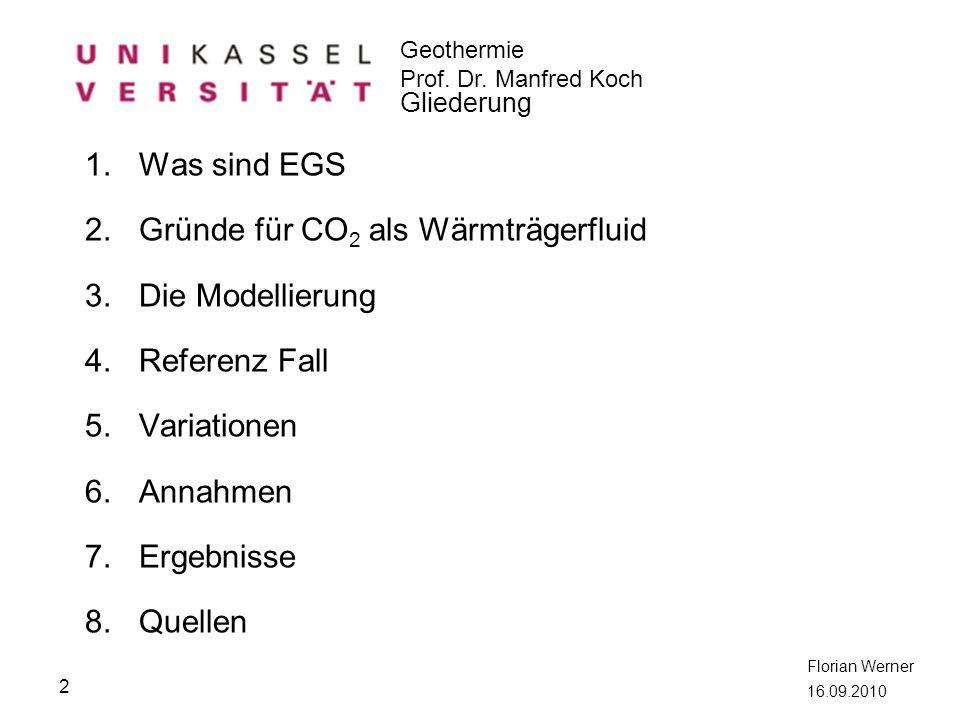 Geothermie Prof. Dr. Manfred Koch Florian Werner 16.09.2010 Gliederung 1.Was sind EGS 2.Gründe für CO 2 als Wärmträgerfluid 3.Die Modellierung 4.Refer