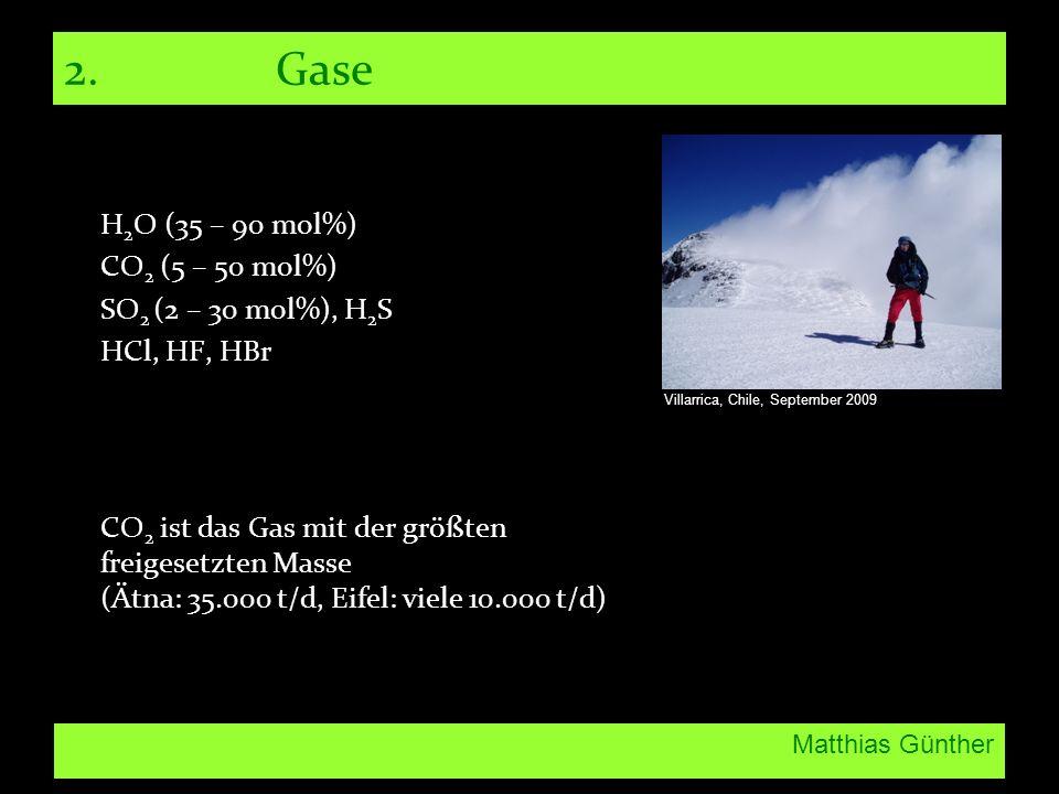 Matthias Günther 2.Gase H 2 O (35 – 90 mol%) CO 2 (5 – 50 mol%) SO 2 (2 – 30 mol%), H 2 S HCl, HF, HBr CO 2 ist das Gas mit der größten freigesetzten Masse (Ätna: 35.000 t/d, Eifel: viele 10.000 t/d) Villarrica, Chile, September 2009