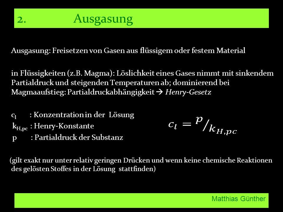 Matthias Günther 2. Ausgasung Ausgasung: Freisetzen von Gasen aus flüssigem oder festem Material in Flüssigkeiten (z.B. Magma): Löslichkeit eines Gase