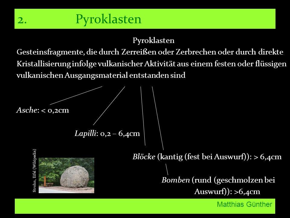 Matthias Günther 2.Pyroklasten Pyroklasten Gesteinsfragmente, die durch Zerreißen oder Zerbrechen oder durch direkte Kristallisierung infolge vulkanischer Aktivität aus einem festen oder flüssigen vulkanischen Ausgangsmaterial entstanden sind Asche: < 0,2cm Lapilli: 0,2 – 6,4cm Blöcke (kantig (fest bei Auswurf)): > 6,4cm Bomben (rund (geschmolzen bei Auswurf)): >6,4cm Strohn, Eifel (Wikipedia)