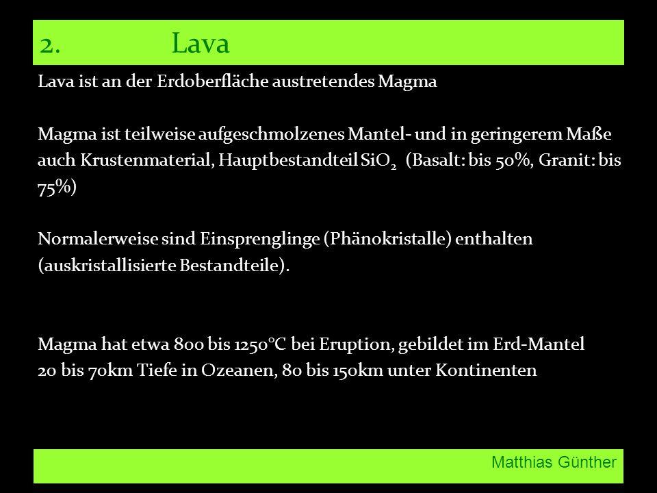 Matthias Günther 2. Lava Lava ist an der Erdoberfläche austretendes Magma Magma ist teilweise aufgeschmolzenes Mantel- und in geringerem Maße auch Kru
