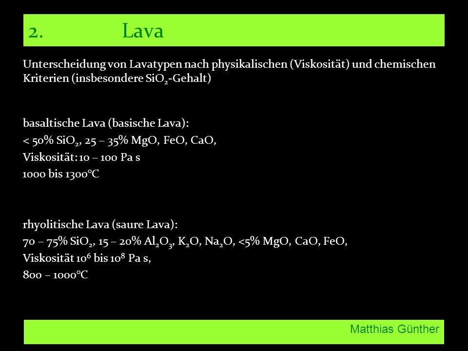 Matthias Günther 2. Lava Unterscheidung von Lavatypen nach physikalischen (Viskosität) und chemischen Kriterien (insbesondere SiO 2 -Gehalt) basaltisc