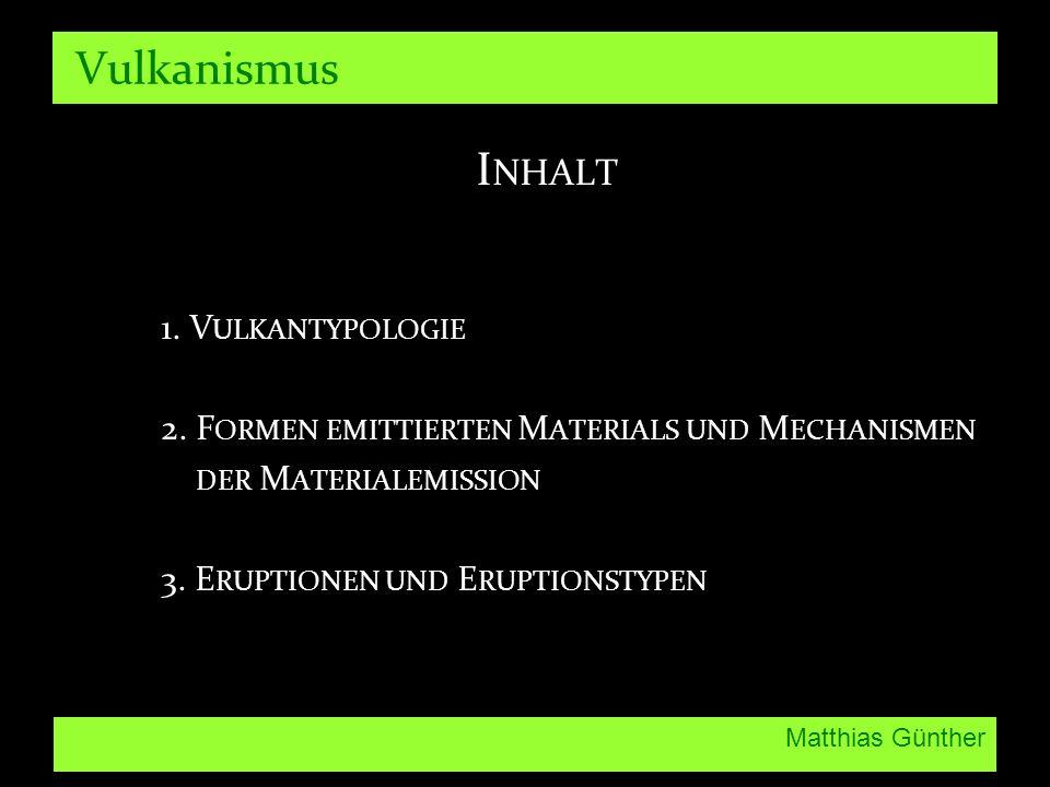 Matthias Günther Vulkanismus I NHALT 1. V ULKANTYPOLOGIE 2. F ORMEN EMITTIERTEN M ATERIALS UND M ECHANISMEN DER M ATERIALEMISSION 3. E RUPTIONEN UND E