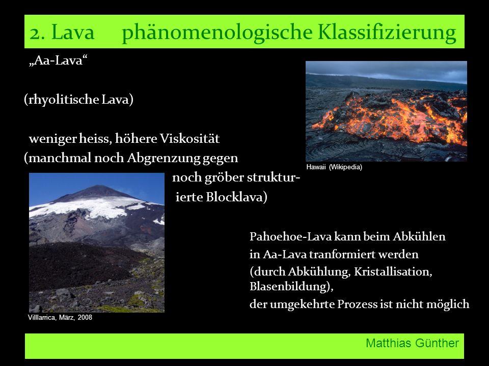 Matthias Günther 2. Lava phänomenologische Klassifizierung Aa-Lava (rhyolitische Lava) weniger heiss, höhere Viskosität (manchmal noch Abgrenzung gege