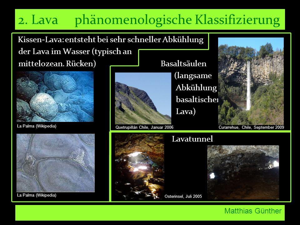 Matthias Günther 2. Lava phänomenologische Klassifizierung Kissen-Lava: entsteht bei sehr schneller Abkühlung der Lava im Wasser (typisch an mitteloze