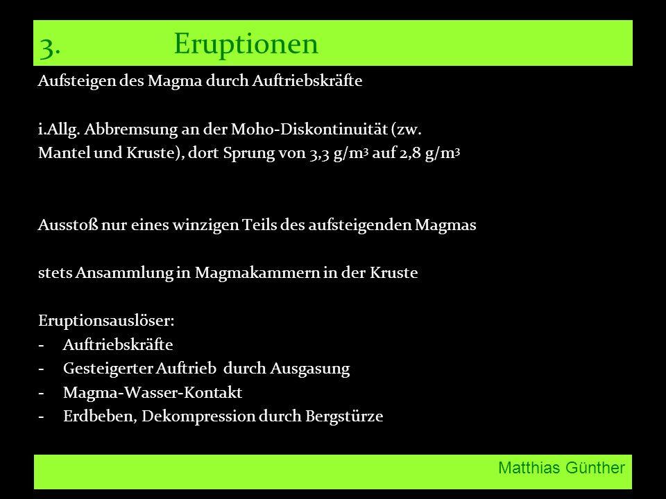 Matthias Günther 3.Eruptionen Aufsteigen des Magma durch Auftriebskräfte i.Allg. Abbremsung an der Moho-Diskontinuität (zw. Mantel und Kruste), dort S