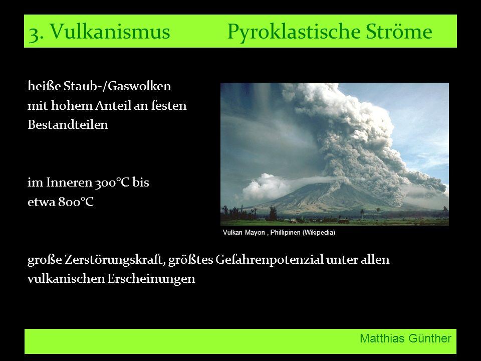 Matthias Günther 3. Vulkanismus Pyroklastische Ströme heiße Staub-/Gaswolken mit hohem Anteil an festen Bestandteilen im Inneren 300°C bis etwa 800°C