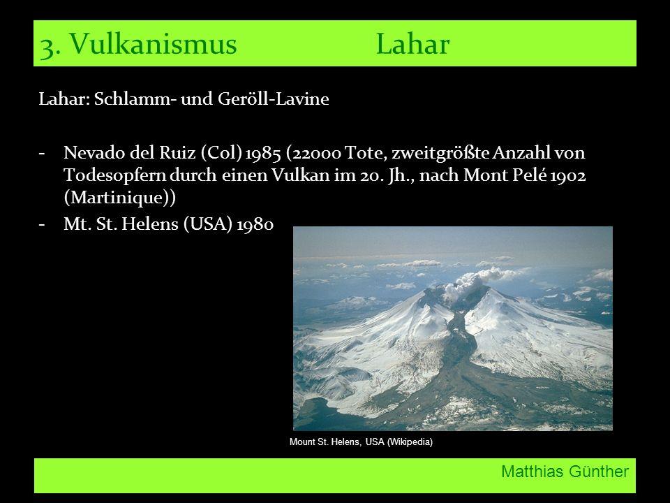 Matthias Günther 3. Vulkanismus Lahar Lahar: Schlamm- und Geröll-Lavine -Nevado del Ruiz (Col) 1985 (22000 Tote, zweitgrößte Anzahl von Todesopfern du
