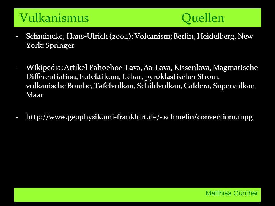 Matthias Günther Vulkanismus Quellen -Schmincke, Hans-Ulrich (2004): Volcanism; Berlin, Heidelberg, New York: Springer -Wikipedia: Artikel Pahoehoe-Lava, Aa-Lava, Kissenlava, Magmatische Differentiation, Eutektikum, Lahar, pyroklastischer Strom, vulkanische Bombe, Tafelvulkan, Schildvulkan, Caldera, Supervulkan, Maar -http://www.geophysik.uni-frankfurt.de/~schmelin/convection1.mpg