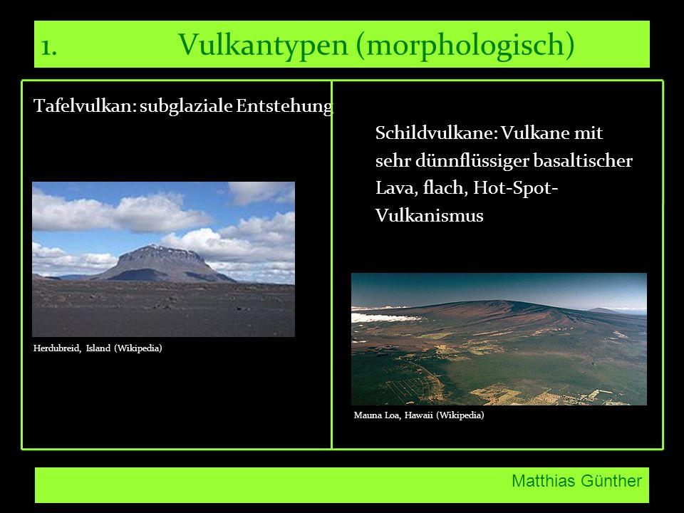 Matthias Günther 1.Vulkantypen (morphologisch) Tafelvulkan: subglaziale Entstehung Schildvulkane: Vulkane mit sehr dünnflüssiger basaltischer Lava, flach, Hot-Spot- Vulkanismus Herdubreid, Island (Wikipedia) Mauna Loa, Hawaii (Wikipedia)